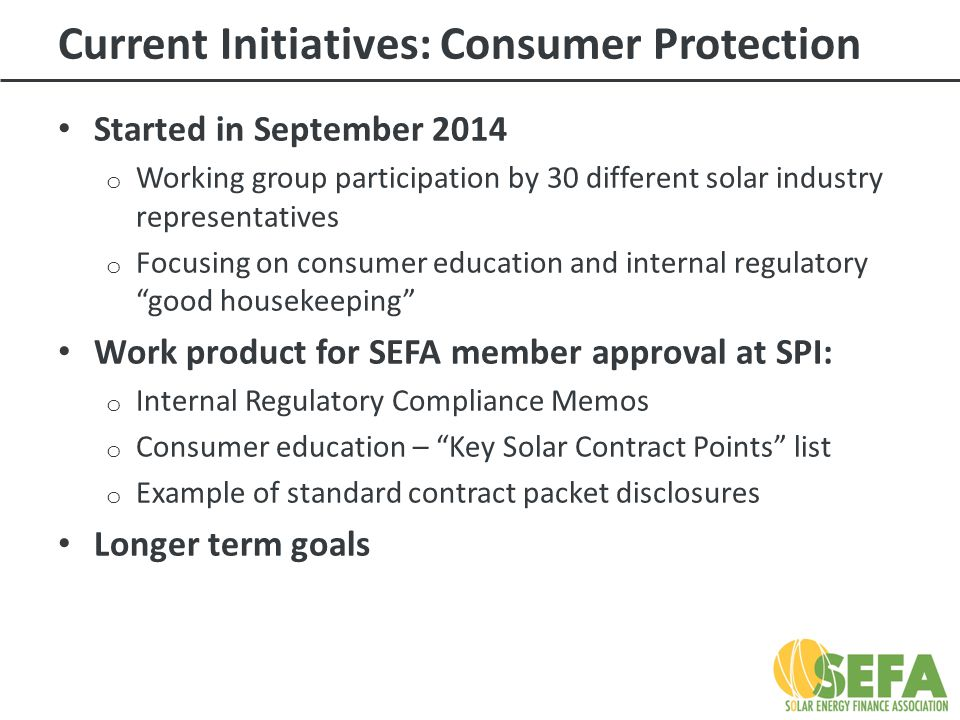 Current Initiatives: Consumer Protection Started in September 2014 o Working group participation by 30 different solar industry representatives o Focusing on consumer education and internal regulatory good housekeeping Work product for SEFA member approval at SPI: o Internal Regulatory Compliance Memos o Consumer education – Key Solar Contract Points list o Example of standard contract packet disclosures Longer term goals