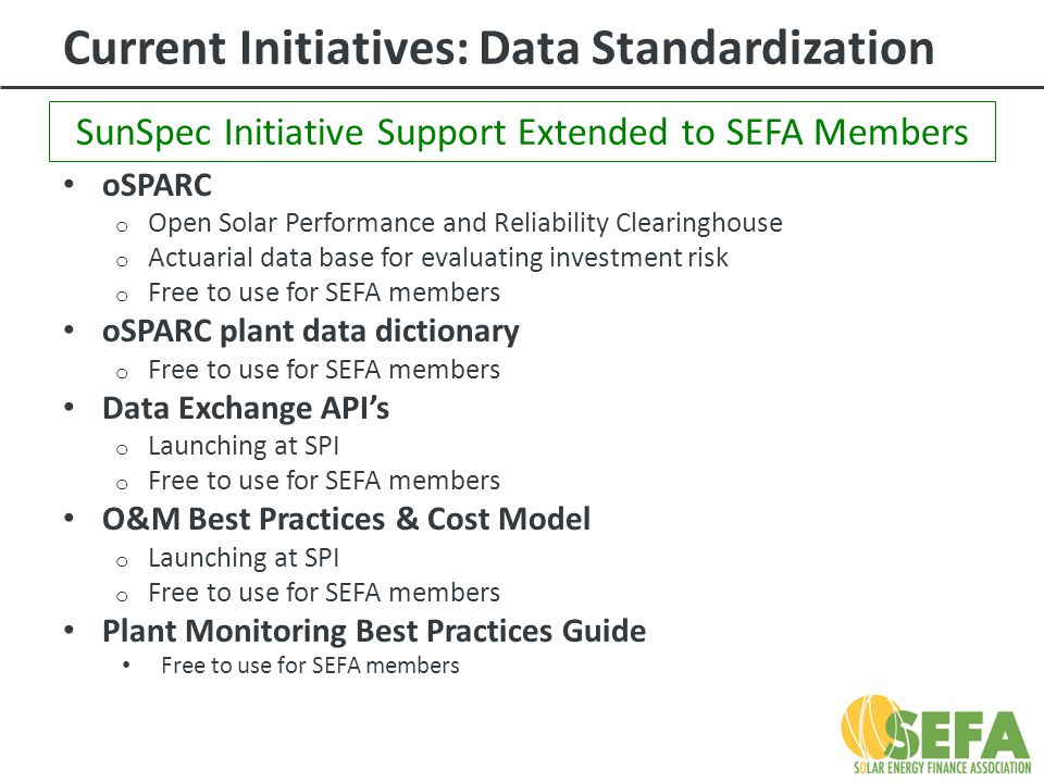 Current Initiatives: Data Standardization oSPARC o Open Solar Performance and Reliability Clearinghouse o Actuarial data base for evaluating investment risk o Free to use for SEFA members oSPARC plant data dictionary o Free to use for SEFA members Data Exchange API's o Launching at SPI o Free to use for SEFA members O&M Best Practices & Cost Model o Launching at SPI o Free to use for SEFA members Plant Monitoring Best Practices Guide Free to use for SEFA members SunSpec Initiative Support Extended to SEFA Members
