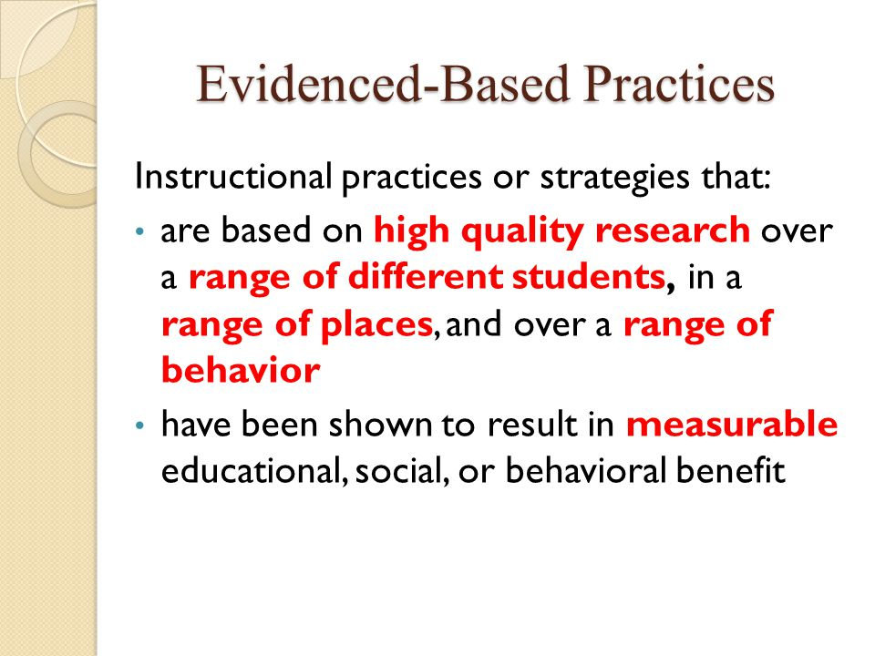 Evidenced-Based Practices Instructional practices or strategies that: are based on high quality research over a range of different students, in a rang