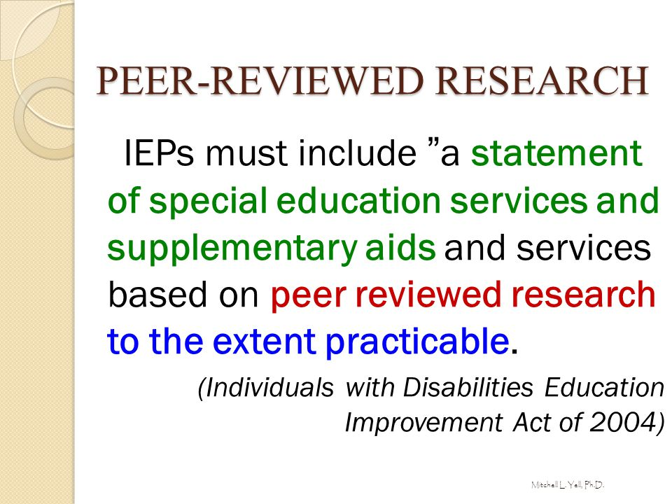 "PEER-REVIEWED RESEARCH IEPs must include ""a statement of special education services and supplementary aids and services based on peer reviewed researc"