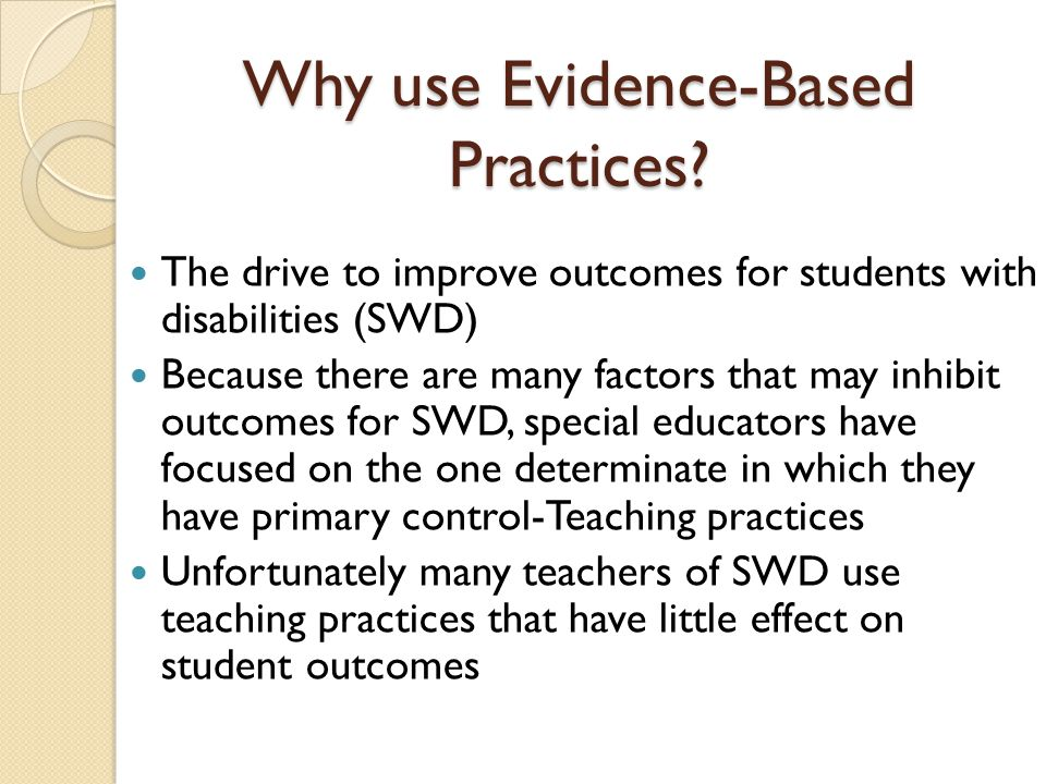 Why use Evidence-Based Practices? The drive to improve outcomes for students with disabilities (SWD) Because there are many factors that may inhibit o