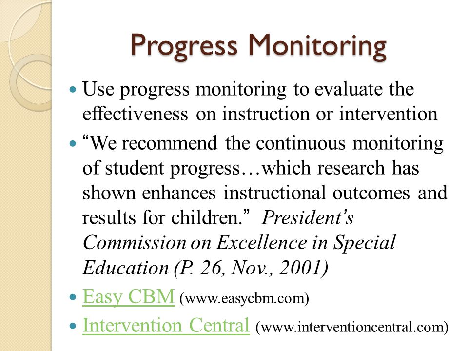 "Progress Monitoring Use progress monitoring to evaluate the effectiveness on instruction or intervention ""We recommend the continuous monitoring of st"