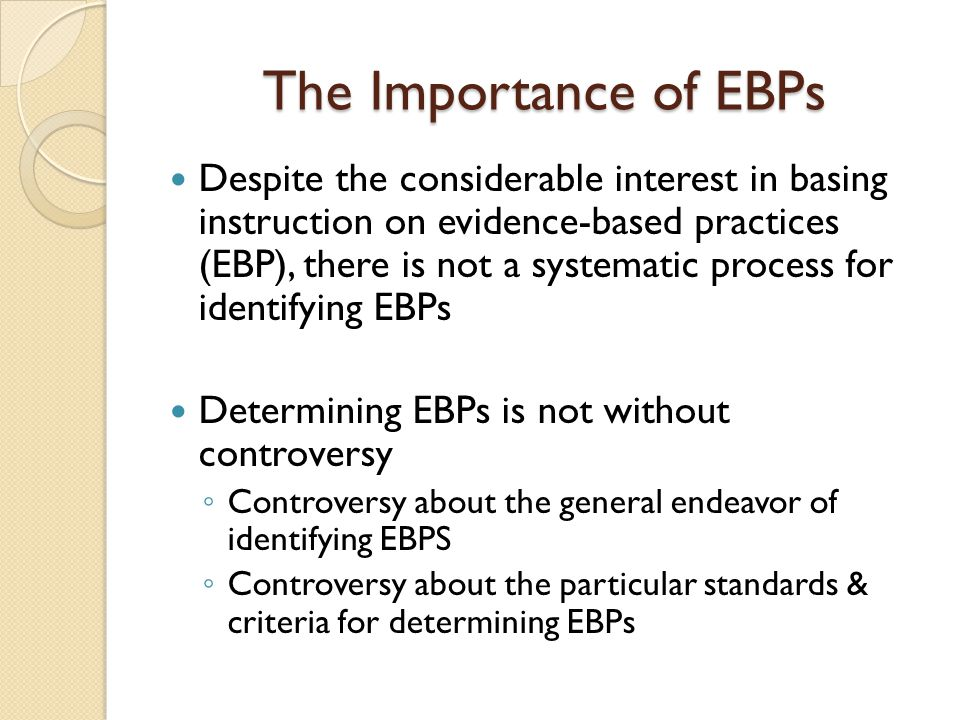 The Importance of EBPs Despite the considerable interest in basing instruction on evidence-based practices (EBP), there is not a systematic process fo