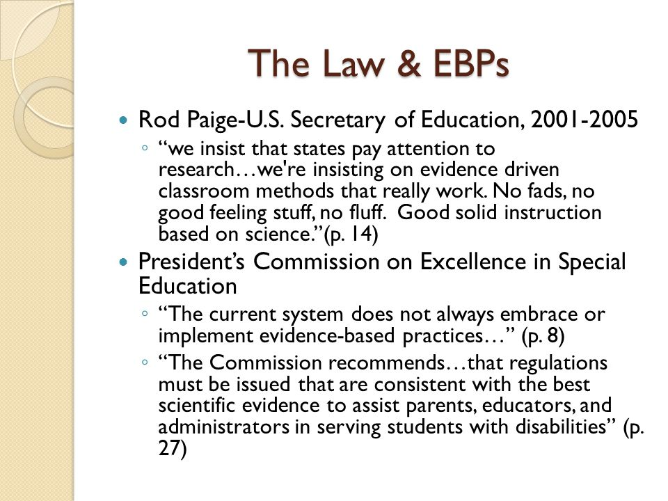 "The Law & EBPs Rod Paige-U.S. Secretary of Education, 2001-2005 ◦ ""we insist that states pay attention to research…we're insisting on evidence driven"