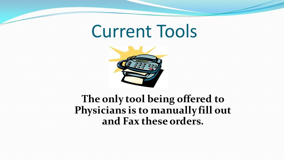 Current Tools The only tool being offered to Physicians is to manually fill out and Fax these orders.