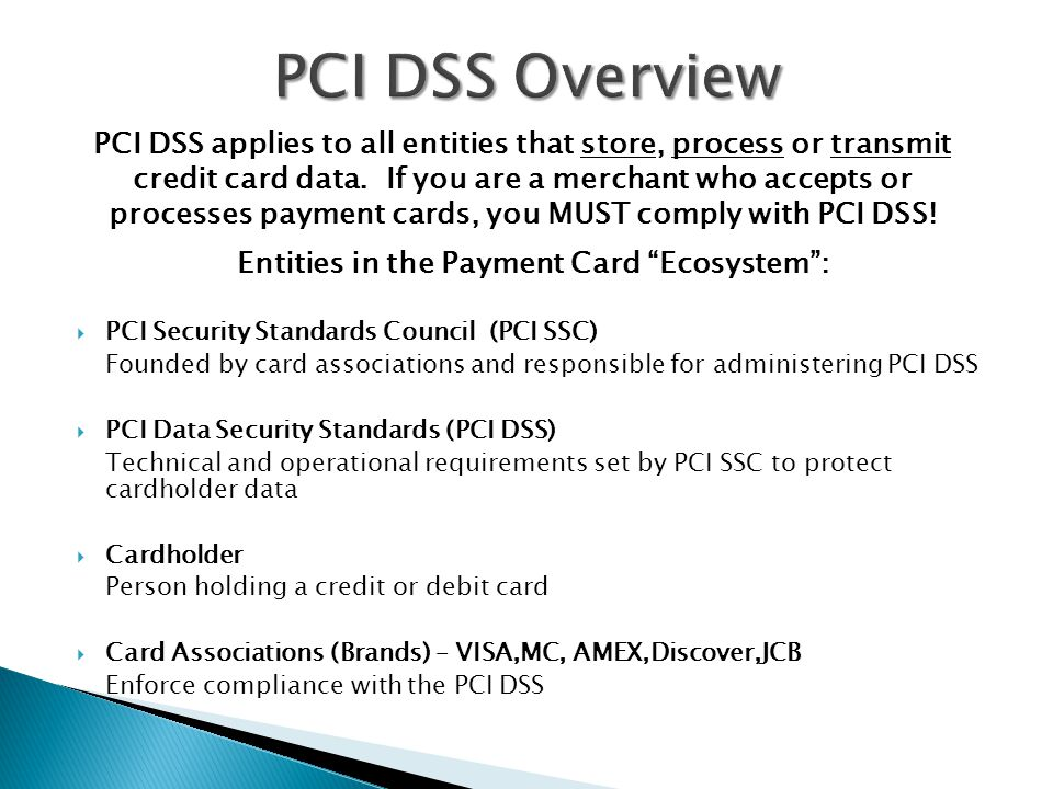 Entities in the Payment Card Ecosystem :  PCI Security Standards Council (PCI SSC) Founded by card associations and responsible for administering PCI DSS  PCI Data Security Standards (PCI DSS) Technical and operational requirements set by PCI SSC to protect cardholder data  Cardholder Person holding a credit or debit card  Card Associations (Brands) – VISA,MC, AMEX,Discover,JCB Enforce compliance with the PCI DSS PCI DSS applies to all entities that store, process or transmit credit card data.