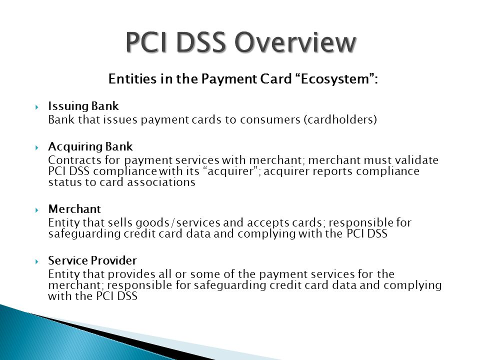 Entities in the Payment Card Ecosystem :  Issuing Bank Bank that issues payment cards to consumers (cardholders)  Acquiring Bank Contracts for payment services with merchant; merchant must validate PCI DSS compliance with its acquirer ; acquirer reports compliance status to card associations  Merchant Entity that sells goods/services and accepts cards; responsible for safeguarding credit card data and complying with the PCI DSS  Service Provider Entity that provides all or some of the payment services for the merchant; responsible for safeguarding credit card data and complying with the PCI DSS