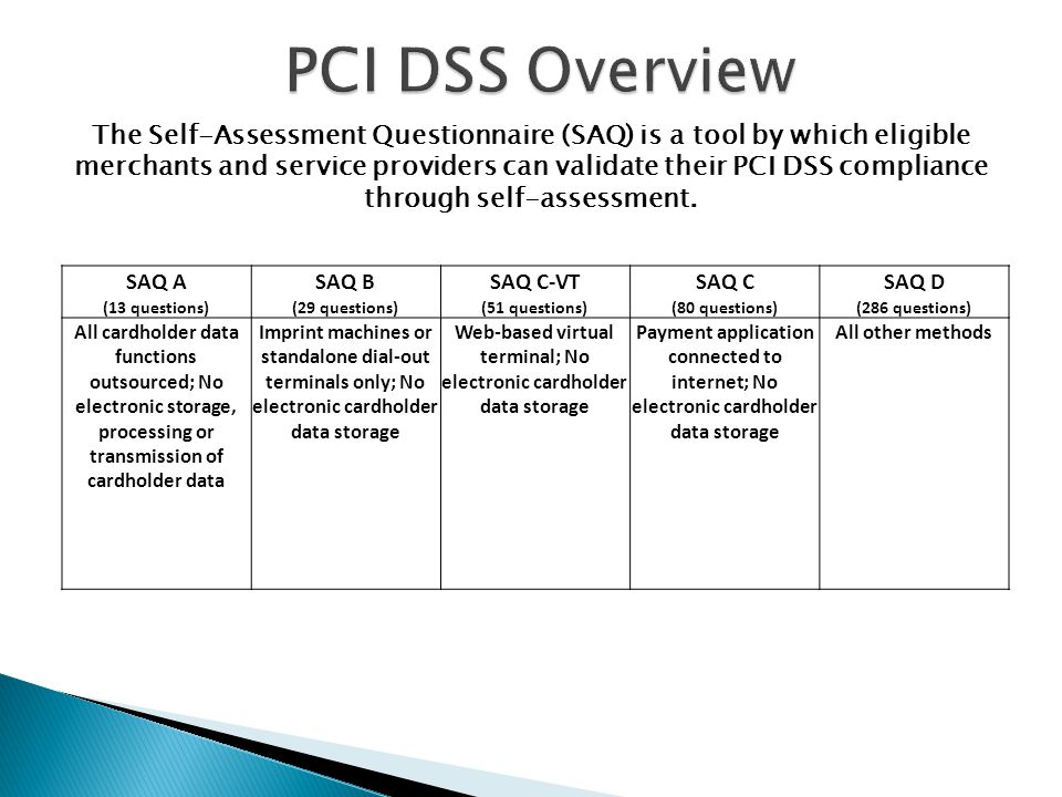The Self-Assessment Questionnaire (SAQ) is a tool by which eligible merchants and service providers can validate their PCI DSS compliance through self-assessment.