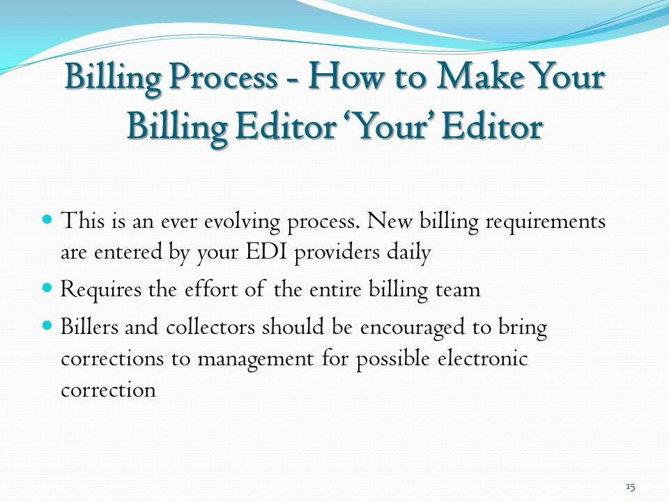 Billing Process - How to Make Your Billing Editor 'Your' Editor This is an ever evolving process. New billing requirements are entered by your EDI pro