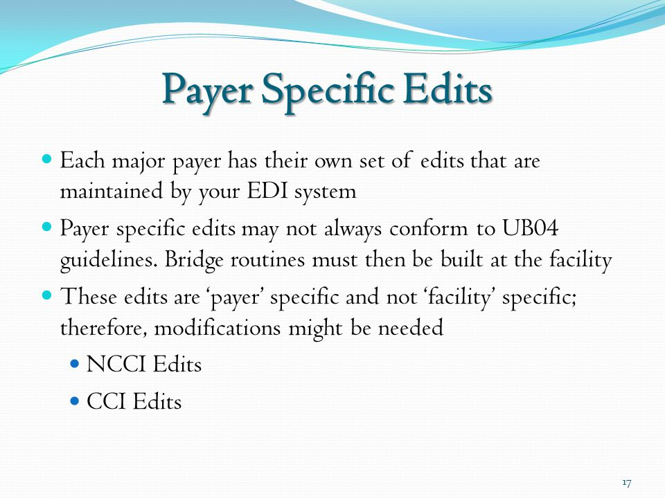 Payer Specific Edits Each major payer has their own set of edits that are maintained by your EDI system Payer specific edits may not always conform to