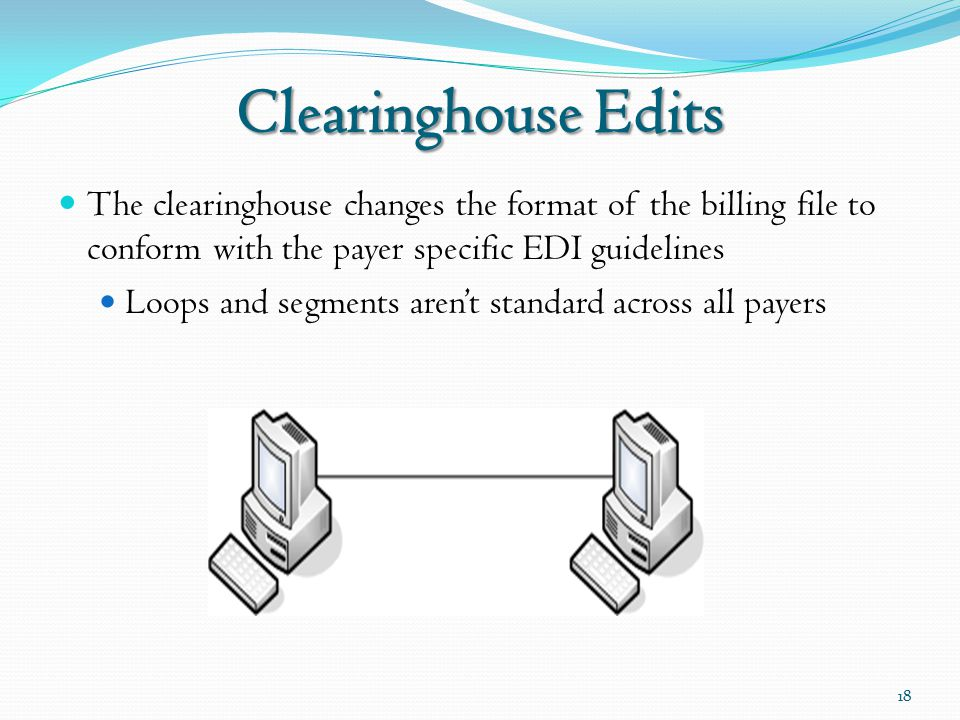 Clearinghouse Edits The clearinghouse changes the format of the billing file to conform with the payer specific EDI guidelines Loops and segments aren