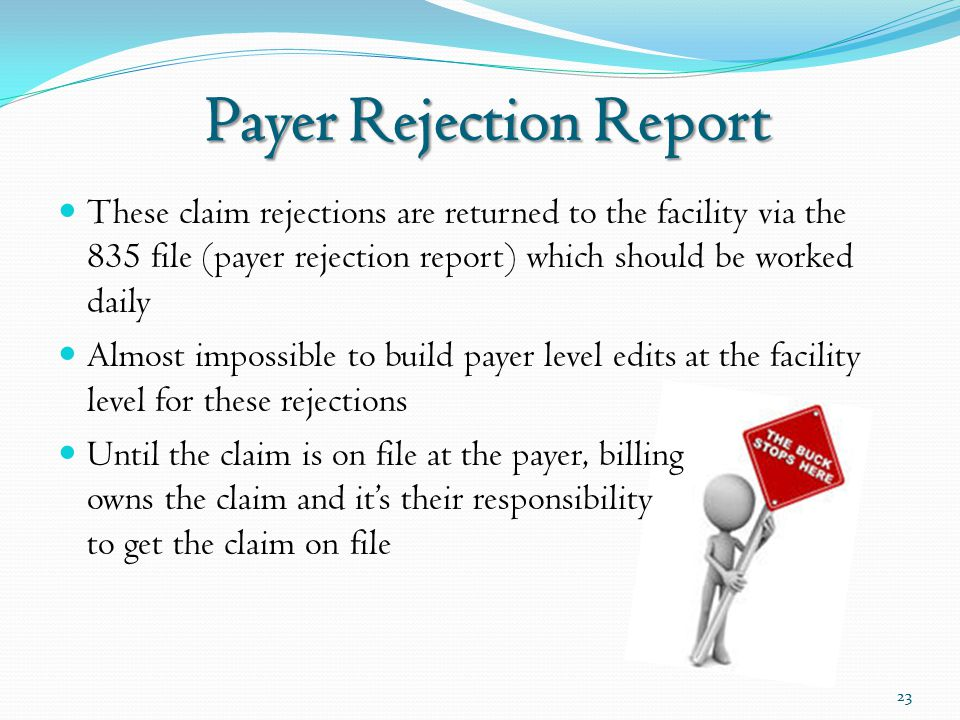 Payer Rejection Report These claim rejections are returned to the facility via the 835 file (payer rejection report) which should be worked daily Almost impossible to build payer level edits at the facility level for these rejections Until the claim is on file at the payer, billing owns the claim and it's their responsibility to get the claim on file 23