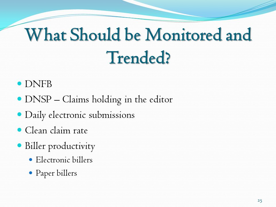 What Should be Monitored and Trended? DNFB DNSP – Claims holding in the editor Daily electronic submissions Clean claim rate Biller productivity Elect