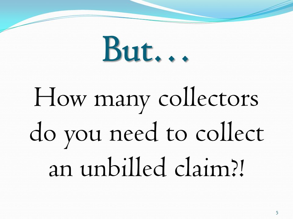 But… How many collectors do you need to collect an unbilled claim?! 5