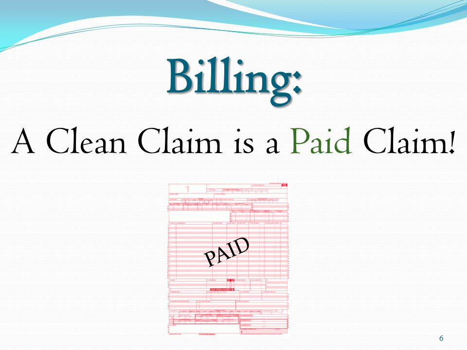 Billing: A Clean Claim is a Paid Claim! 6 PAID