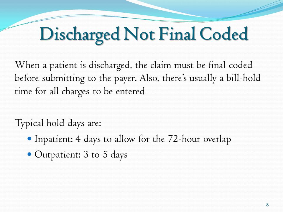 When a patient is discharged, the claim must be final coded before submitting to the payer. Also, there's usually a bill-hold time for all charges to