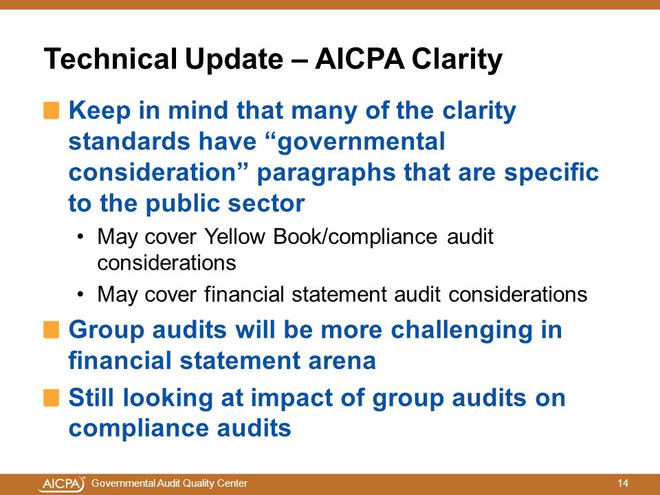 14Governmental Audit Quality Center Technical Update – AICPA Clarity Keep in mind that many of the clarity standards have governmental consideration paragraphs that are specific to the public sector May cover Yellow Book/compliance audit considerations May cover financial statement audit considerations Group audits will be more challenging in financial statement arena Still looking at impact of group audits on compliance audits