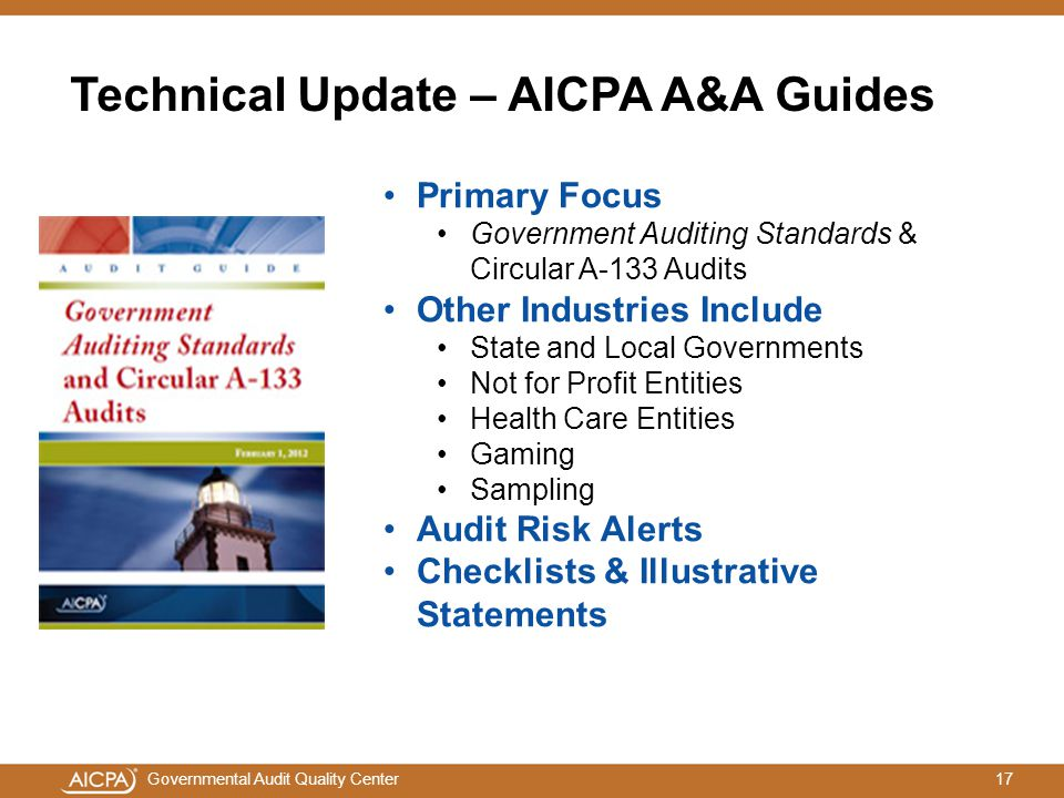 17Governmental Audit Quality Center Technical Update – AICPA A&A Guides Primary Focus Government Auditing Standards & Circular A-133 Audits Other Industries Include State and Local Governments Not for Profit Entities Health Care Entities Gaming Sampling Audit Risk Alerts Checklists & Illustrative Statements