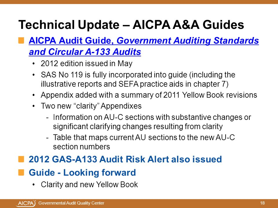 18Governmental Audit Quality Center Technical Update – AICPA A&A Guides AICPA Audit Guide, Government Auditing Standards and Circular A-133 Audits 2012 edition issued in May SAS No 119 is fully incorporated into guide (including the illustrative reports and SEFA practice aids in chapter 7) Appendix added with a summary of 2011 Yellow Book revisions Two new clarity Appendixes -Information on AU-C sections with substantive changes or significant clarifying changes resulting from clarity -Table that maps current AU sections to the new AU-C section numbers 2012 GAS-A133 Audit Risk Alert also issued Guide - Looking forward Clarity and new Yellow Book