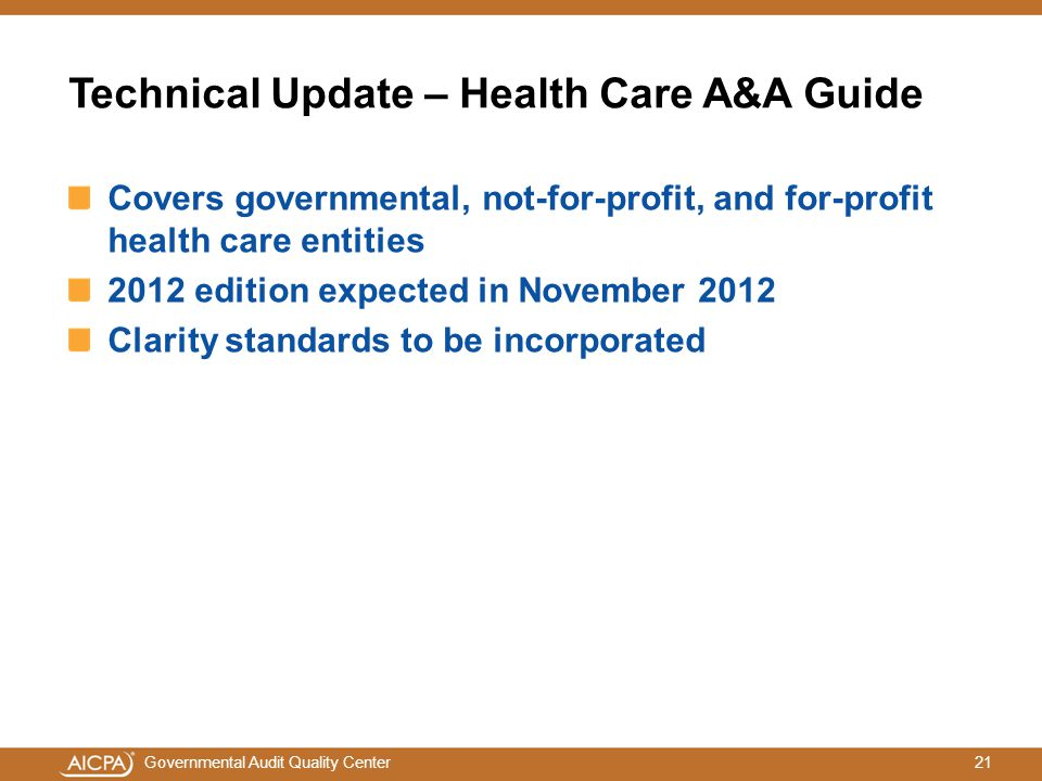 21Governmental Audit Quality Center Technical Update – Health Care A&A Guide Covers governmental, not-for-profit, and for-profit health care entities 2012 edition expected in November 2012 Clarity standards to be incorporated