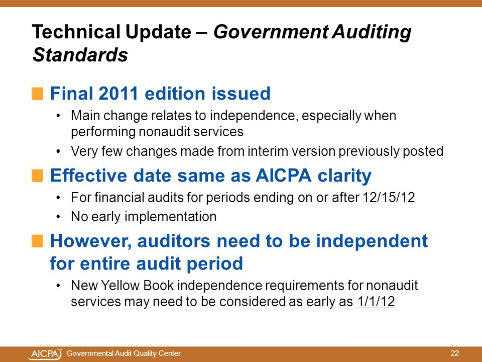 22Governmental Audit Quality Center Technical Update – Government Auditing Standards Final 2011 edition issued Main change relates to independence, especially when performing nonaudit services Very few changes made from interim version previously posted Effective date same as AICPA clarity For financial audits for periods ending on or after 12/15/12 No early implementation However, auditors need to be independent for entire audit period New Yellow Book independence requirements for nonaudit services may need to be considered as early as 1/1/12