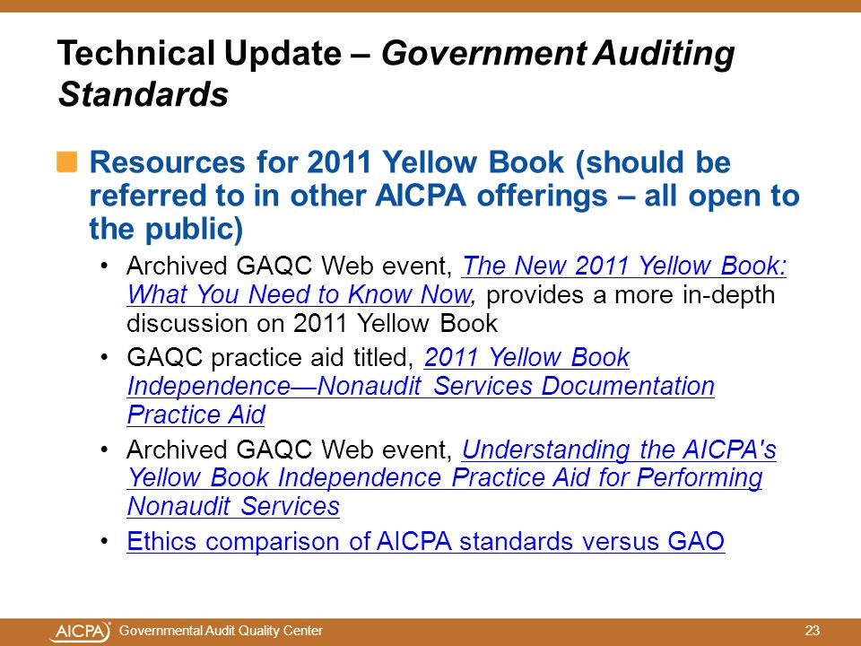 23Governmental Audit Quality Center Technical Update – Government Auditing Standards Resources for 2011 Yellow Book (should be referred to in other AICPA offerings – all open to the public) Archived GAQC Web event, The New 2011 Yellow Book: What You Need to Know Now, provides a more in-depth discussion on 2011 Yellow BookThe New 2011 Yellow Book: What You Need to Know Now GAQC practice aid titled, 2011 Yellow Book Independence—Nonaudit Services Documentation Practice Aid2011 Yellow Book Independence—Nonaudit Services Documentation Practice Aid Archived GAQC Web event, Understanding the AICPA s Yellow Book Independence Practice Aid for Performing Nonaudit ServicesUnderstanding the AICPA s Yellow Book Independence Practice Aid for Performing Nonaudit Services Ethics comparison of AICPA standards versus GAO