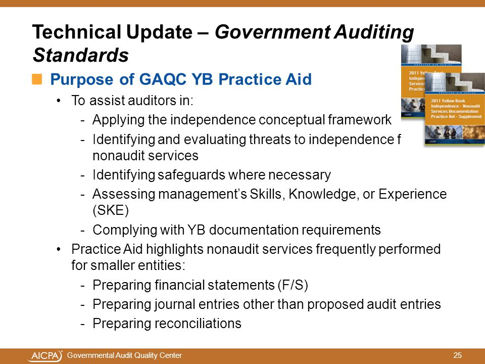 25Governmental Audit Quality Center Technical Update – Government Auditing Standards Purpose of GAQC YB Practice Aid To assist auditors in: -Applying the independence conceptual framework -Identifying and evaluating threats to independence for nonaudit services -Identifying safeguards where necessary -Assessing management's Skills, Knowledge, or Experience (SKE) -Complying with YB documentation requirements Practice Aid highlights nonaudit services frequently performed for smaller entities: -Preparing financial statements (F/S) -Preparing journal entries other than proposed audit entries -Preparing reconciliations