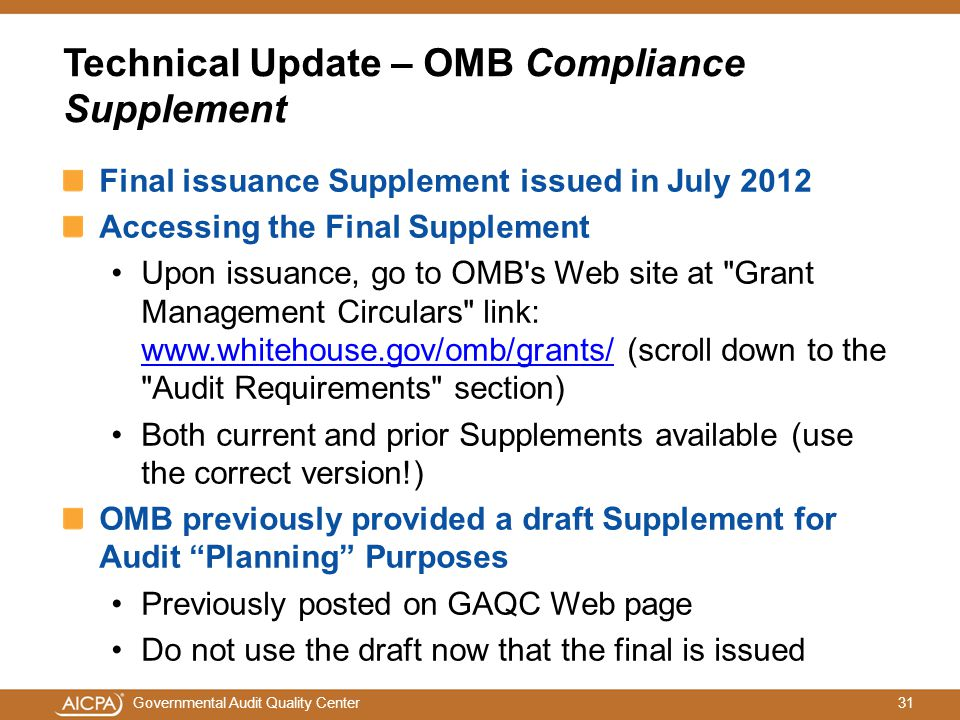 31Governmental Audit Quality Center Technical Update – OMB Compliance Supplement Final issuance Supplement issued in July 2012 Accessing the Final Supplement Upon issuance, go to OMB s Web site at Grant Management Circulars link: www.whitehouse.gov/omb/grants/ (scroll down to the Audit Requirements section) www.whitehouse.gov/omb/grants/ Both current and prior Supplements available (use the correct version!) OMB previously provided a draft Supplement for Audit Planning Purposes Previously posted on GAQC Web page Do not use the draft now that the final is issued