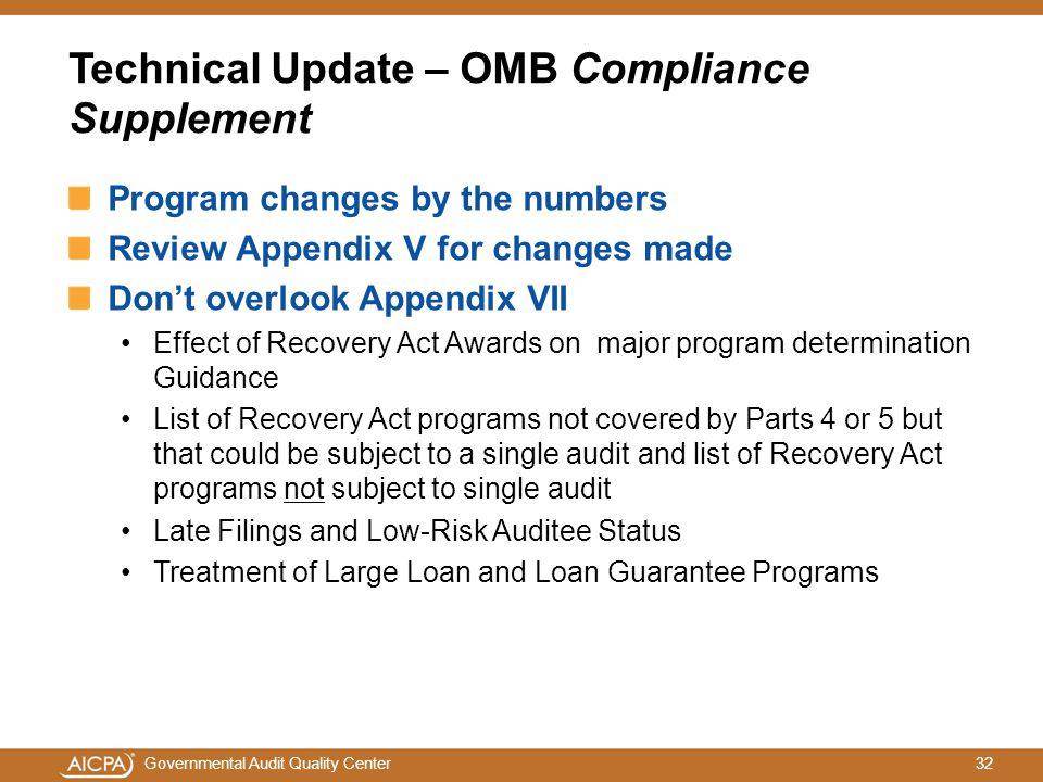 32Governmental Audit Quality Center Technical Update – OMB Compliance Supplement Program changes by the numbers Review Appendix V for changes made Don't overlook Appendix VII Effect of Recovery Act Awards on major program determination Guidance List of Recovery Act programs not covered by Parts 4 or 5 but that could be subject to a single audit and list of Recovery Act programs not subject to single audit Late Filings and Low-Risk Auditee Status Treatment of Large Loan and Loan Guarantee Programs