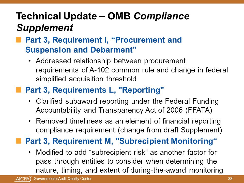 33Governmental Audit Quality Center Technical Update – OMB Compliance Supplement Part 3, Requirement I, Procurement and Suspension and Debarment Addressed relationship between procurement requirements of A-102 common rule and change in federal simplified acquisition threshold Part 3, Requirements L, Reporting Clarified subaward reporting under the Federal Funding Accountability and Transparency Act of 2006 (FFATA) Removed timeliness as an element of financial reporting compliance requirement (change from draft Supplement) Part 3, Requirement M, Subrecipient Monitoring Modified to add subrecipient risk as another factor for pass-through entities to consider when determining the nature, timing, and extent of during-the-award monitoring
