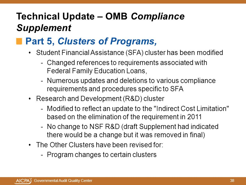 38Governmental Audit Quality Center Technical Update – OMB Compliance Supplement Part 5, Clusters of Programs, Student Financial Assistance (SFA) cluster has been modified -Changed references to requirements associated with Federal Family Education Loans, -Numerous updates and deletions to various compliance requirements and procedures specific to SFA Research and Development (R&D) cluster -Modified to reflect an update to the Indirect Cost Limitation based on the elimination of the requirement in 2011 -No change to NSF R&D (draft Supplement had indicated there would be a change but it was removed in final) The Other Clusters have been revised for: -Program changes to certain clusters