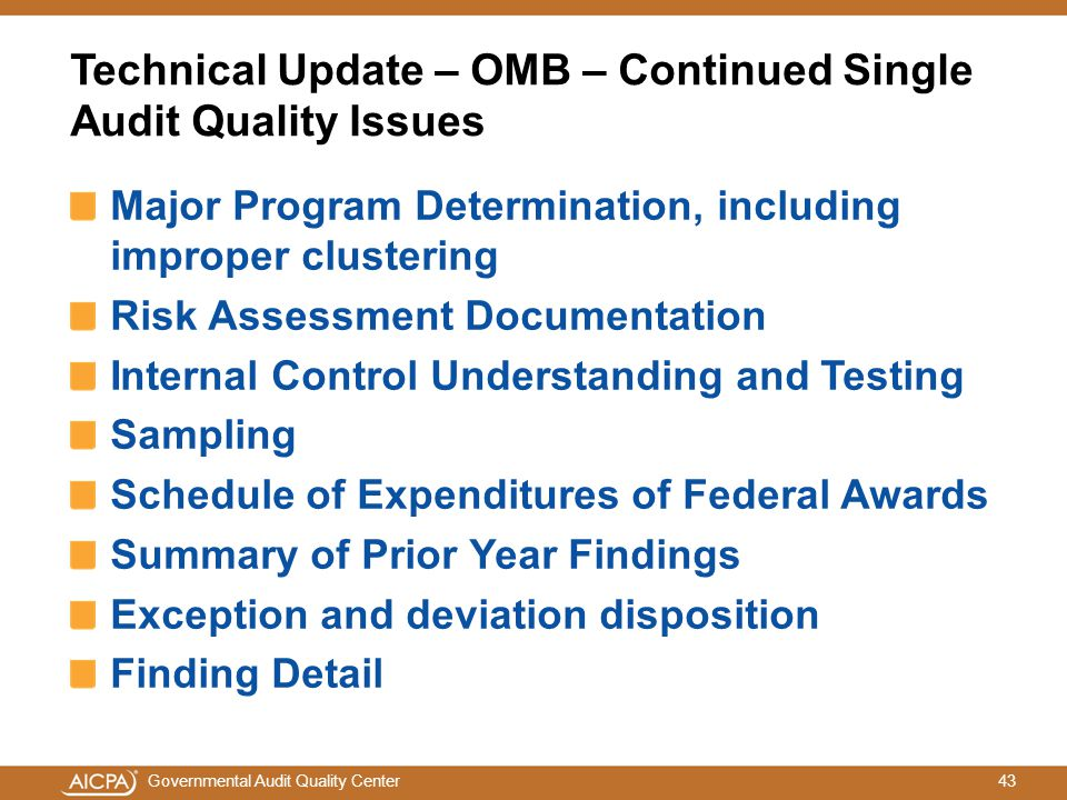 43Governmental Audit Quality Center Technical Update – OMB – Continued Single Audit Quality Issues Major Program Determination, including improper clustering Risk Assessment Documentation Internal Control Understanding and Testing Sampling Schedule of Expenditures of Federal Awards Summary of Prior Year Findings Exception and deviation disposition Finding Detail