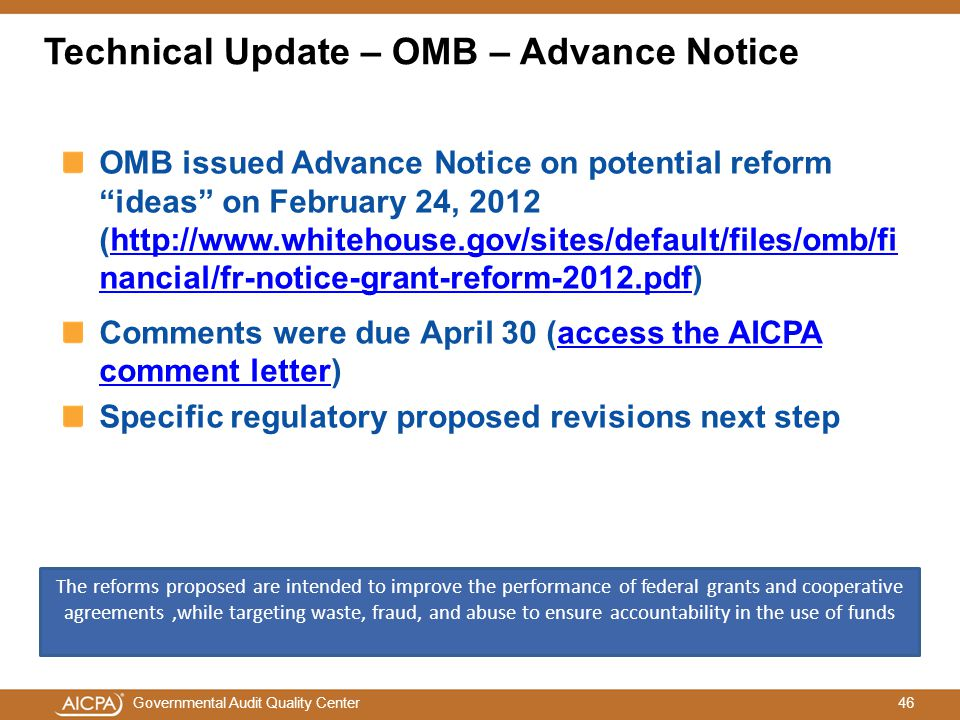 46Governmental Audit Quality Center OMB issued Advance Notice on potential reform ideas on February 24, 2012 (http://www.whitehouse.gov/sites/default/files/omb/fi nancial/fr-notice-grant-reform-2012.pdf)http://www.whitehouse.gov/sites/default/files/omb/fi nancial/fr-notice-grant-reform-2012.pdf Comments were due April 30 (access the AICPA comment letter)access the AICPA comment letter Specific regulatory proposed revisions next step The reforms proposed are intended to improve the performance of federal grants and cooperative agreements,while targeting waste, fraud, and abuse to ensure accountability in the use of funds Technical Update – OMB – Advance Notice