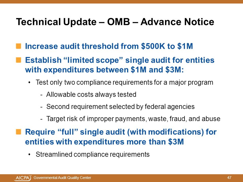 47Governmental Audit Quality Center Technical Update – OMB – Advance Notice Increase audit threshold from $500K to $1M Establish limited scope single audit for entities with expenditures between $1M and $3M: Test only two compliance requirements for a major program -Allowable costs always tested -Second requirement selected by federal agencies -Target risk of improper payments, waste, fraud, and abuse Require full single audit (with modifications) for entities with expenditures more than $3M Streamlined compliance requirements