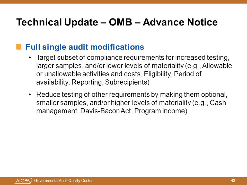 48Governmental Audit Quality Center Technical Update – OMB – Advance Notice Full single audit modifications Target subset of compliance requirements for increased testing, larger samples, and/or lower levels of materiality (e.g., Allowable or unallowable activities and costs, Eligibility, Period of availability, Reporting, Subrecipients) Reduce testing of other requirements by making them optional, smaller samples, and/or higher levels of materiality (e.g., Cash management, Davis-Bacon Act, Program income)