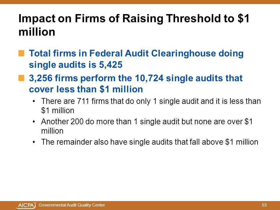 53Governmental Audit Quality Center Impact on Firms of Raising Threshold to $1 million Total firms in Federal Audit Clearinghouse doing single audits is 5,425 3,256 firms perform the 10,724 single audits that cover less than $1 million There are 711 firms that do only 1 single audit and it is less than $1 million Another 200 do more than 1 single audit but none are over $1 million The remainder also have single audits that fall above $1 million