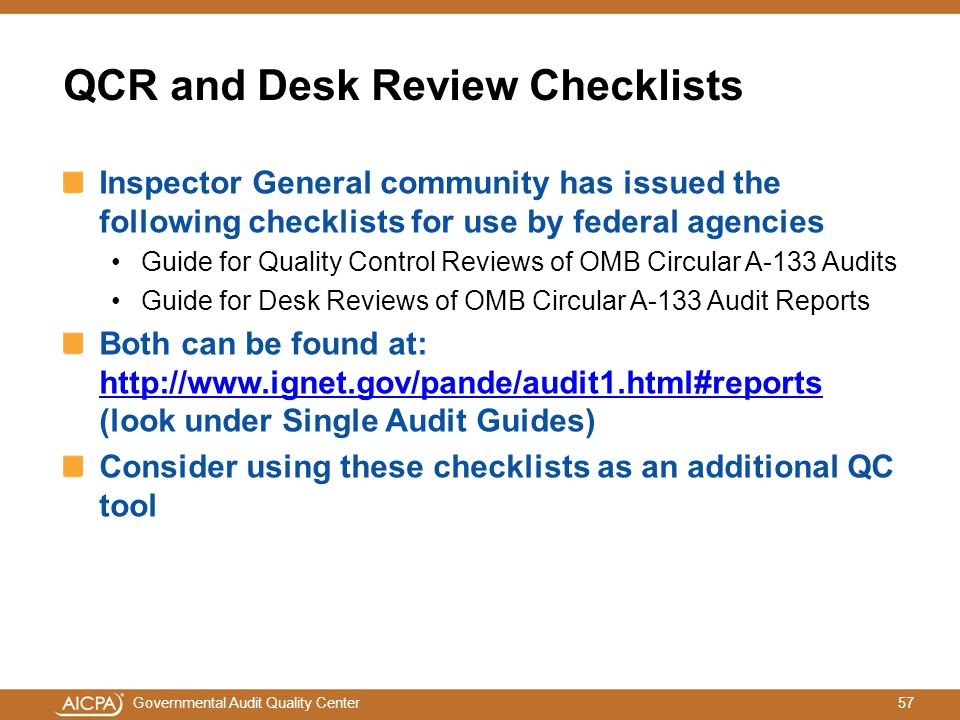 57Governmental Audit Quality Center QCR and Desk Review Checklists Inspector General community has issued the following checklists for use by federal agencies Guide for Quality Control Reviews of OMB Circular A-133 Audits Guide for Desk Reviews of OMB Circular A-133 Audit Reports Both can be found at: http://www.ignet.gov/pande/audit1.html#reports (look under Single Audit Guides) http://www.ignet.gov/pande/audit1.html#reports Consider using these checklists as an additional QC tool
