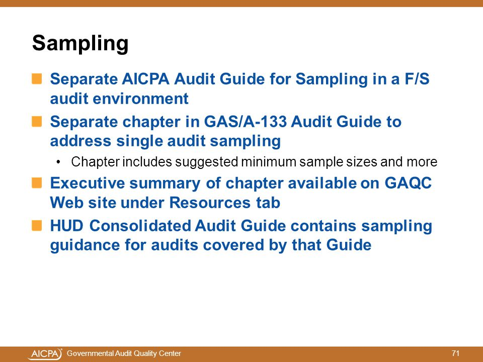 71Governmental Audit Quality Center Sampling Separate AICPA Audit Guide for Sampling in a F/S audit environment Separate chapter in GAS/A-133 Audit Guide to address single audit sampling Chapter includes suggested minimum sample sizes and more Executive summary of chapter available on GAQC Web site under Resources tab HUD Consolidated Audit Guide contains sampling guidance for audits covered by that Guide