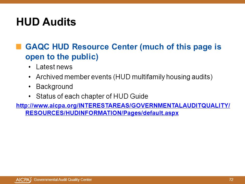 72Governmental Audit Quality Center HUD Audits GAQC HUD Resource Center (much of this page is open to the public) Latest news Archived member events (HUD multifamily housing audits) Background Status of each chapter of HUD Guide http://www.aicpa.org/INTERESTAREAS/GOVERNMENTALAUDITQUALITY/ RESOURCES/HUDINFORMATION/Pages/default.aspx