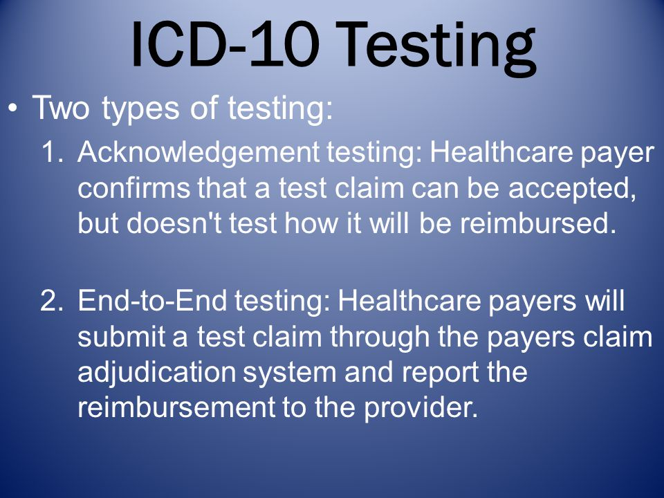 ICD-10 Testing Two types of testing: 1.Acknowledgement testing: Healthcare payer confirms that a test claim can be accepted, but doesn t test how it will be reimbursed.