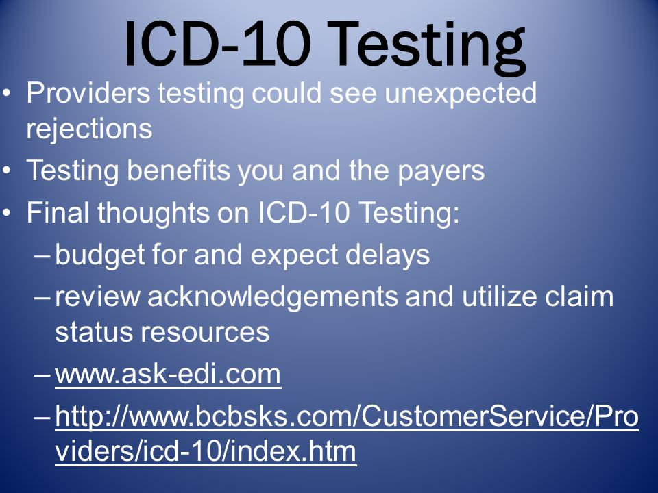 ICD-10 Testing Providers testing could see unexpected rejections Testing benefits you and the payers Final thoughts on ICD-10 Testing: –budget for and expect delays –review acknowledgements and utilize claim status resources –www.ask-edi.comwww.ask-edi.com –http://www.bcbsks.com/CustomerService/Pro viders/icd-10/index.htmhttp://www.bcbsks.com/CustomerService/Pro viders/icd-10/index.htm