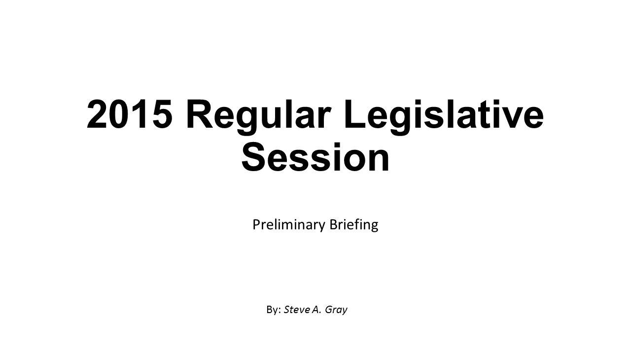 2015 Regular Legislative Session Preliminary Briefing By: Steve A. Gray