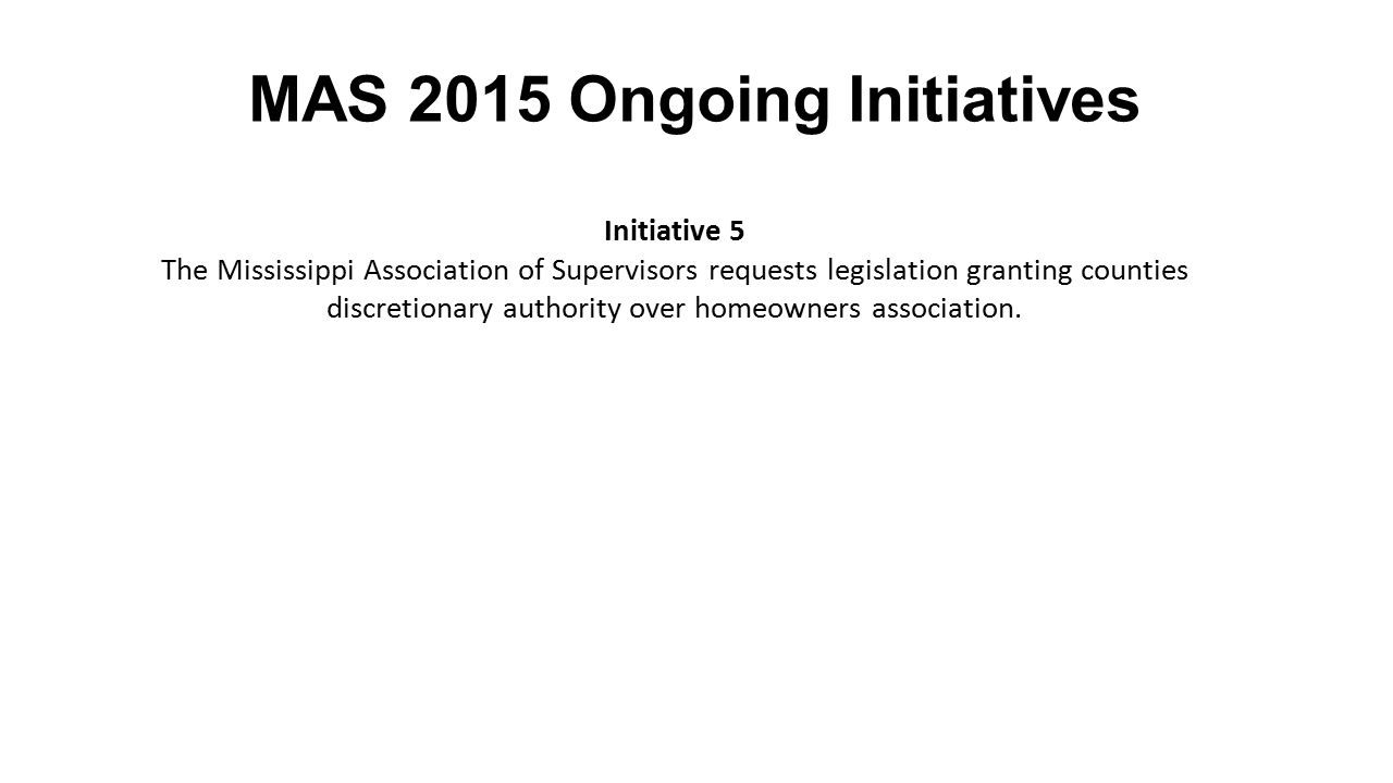 MAS 2015 Ongoing Initiatives Initiative 5 The Mississippi Association of Supervisors requests legislation granting counties discretionary authority over homeowners association.