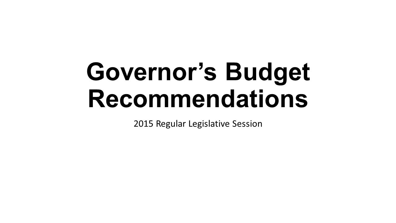 Governor's Budget Recommendations 2015 Regular Legislative Session