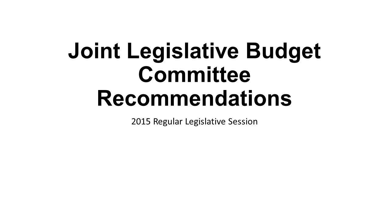Joint Legislative Budget Committee Recommendations 2015 Regular Legislative Session