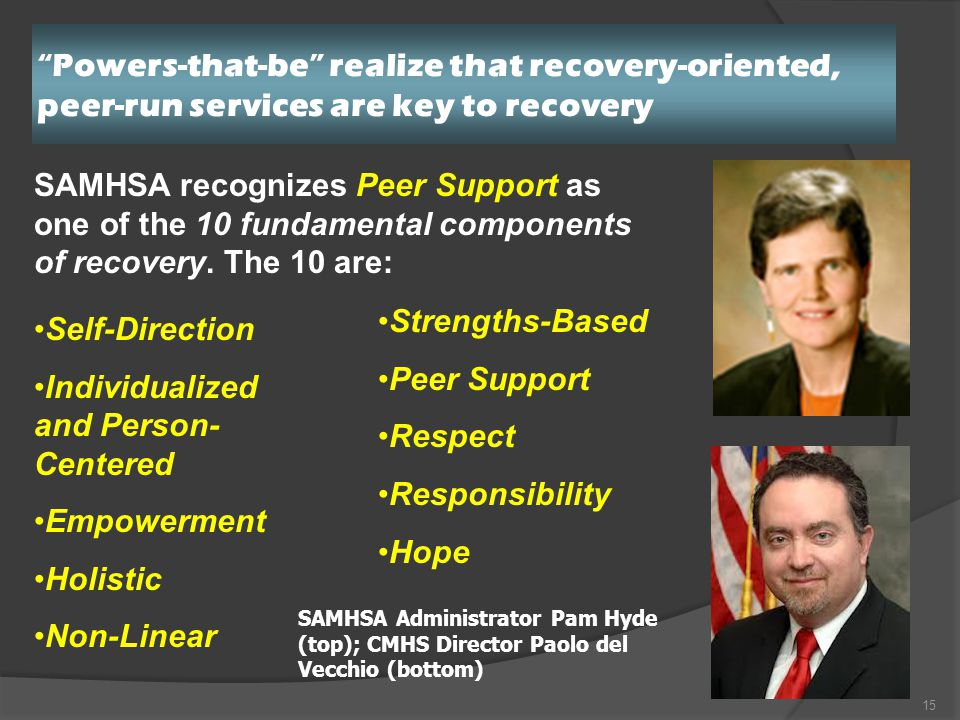 Powers-that-be realize that recovery-oriented, peer-run services are key to recovery 15 SAMHSA Administrator Pam Hyde (top); CMHS Director Paolo del Vecchio (bottom) SAMHSA recognizes Peer Support as one of the 10 fundamental components of recovery.