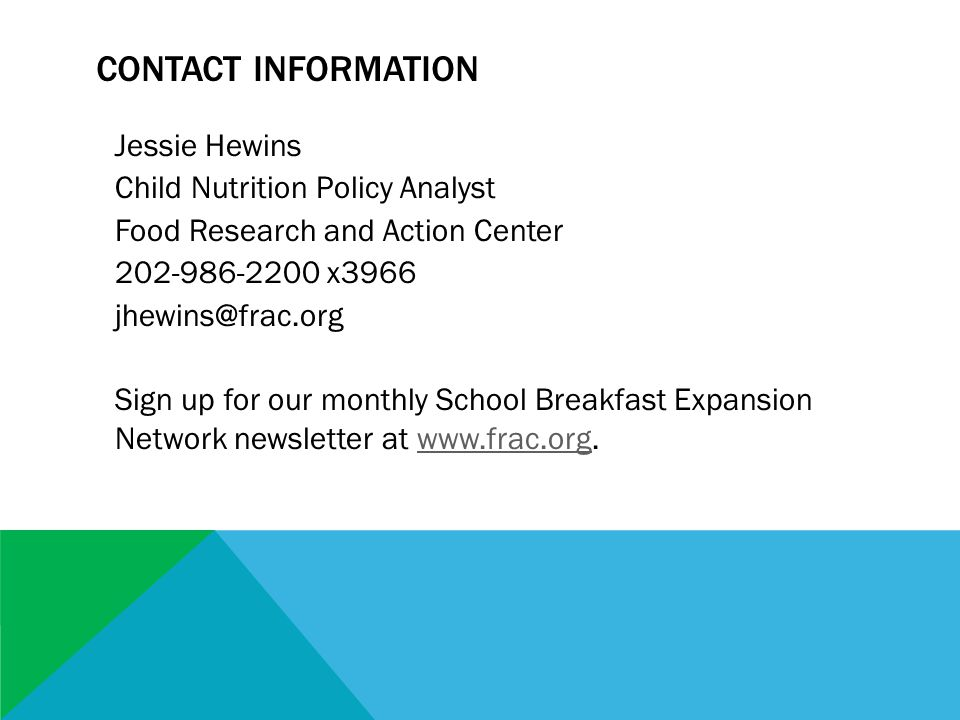Jessie Hewins Child Nutrition Policy Analyst Food Research and Action Center 202-986-2200 x3966 jhewins@frac.org Sign up for our monthly School Breakfast Expansion Network newsletter at www.frac.org.www.frac.org CONTACT INFORMATION