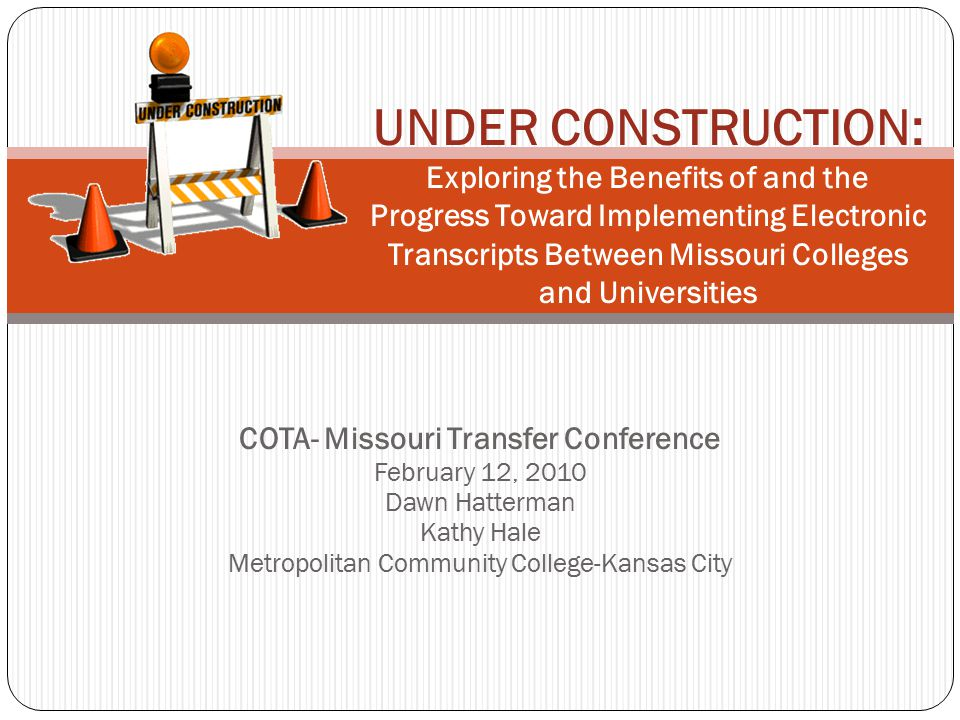 COTA- Missouri Transfer Conference February 12, 2010 Dawn Hatterman Kathy Hale Metropolitan Community College-Kansas City UNDER CONSTRUCTION: Exploring the Benefits of and the Progress Toward Implementing Electronic Transcripts Between Missouri Colleges and Universities
