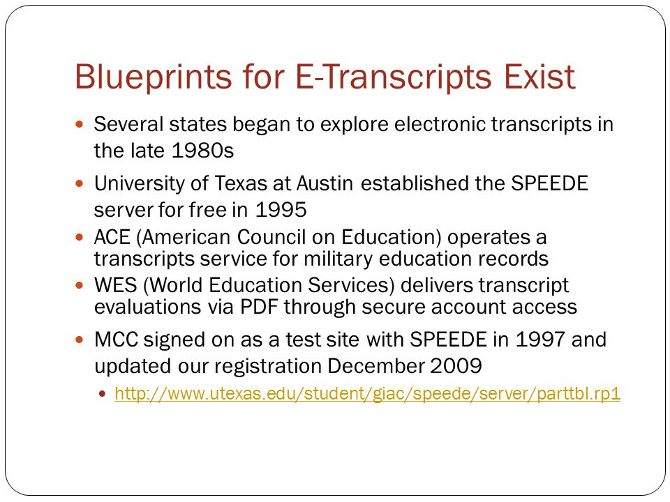 Blueprints for E-Transcripts Exist Several states began to explore electronic transcripts in the late 1980s University of Texas at Austin established the SPEEDE server for free in 1995 ACE (American Council on Education) operates a transcripts service for military education records WES (World Education Services) delivers transcript evaluations via PDF through secure account access MCC signed on as a test site with SPEEDE in 1997 and updated our registration December 2009 http://www.utexas.edu/student/giac/speede/server/parttbl.rp1