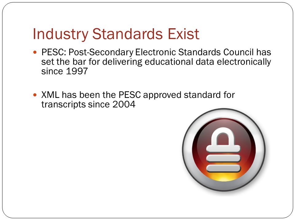 Industry Standards Exist PESC: Post-Secondary Electronic Standards Council has set the bar for delivering educational data electronically since 1997 X